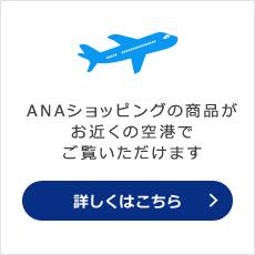 ANAショッピングの商品がお近くの空港でご覧いただけます 詳しくはこちら