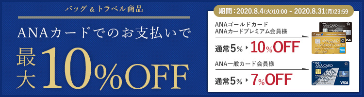 バッグ&トラベル商品 ANAカードでのお支払いで最大10%OFF 期間:2020.8.4(火)10:00 - 2020.8.31(月)23:59 ANAゴールドカードANAカードプレミアム会員様 通常5% ▶ 10%OFF ANA一般カード会員様 通常5% ▶ 7%OFF