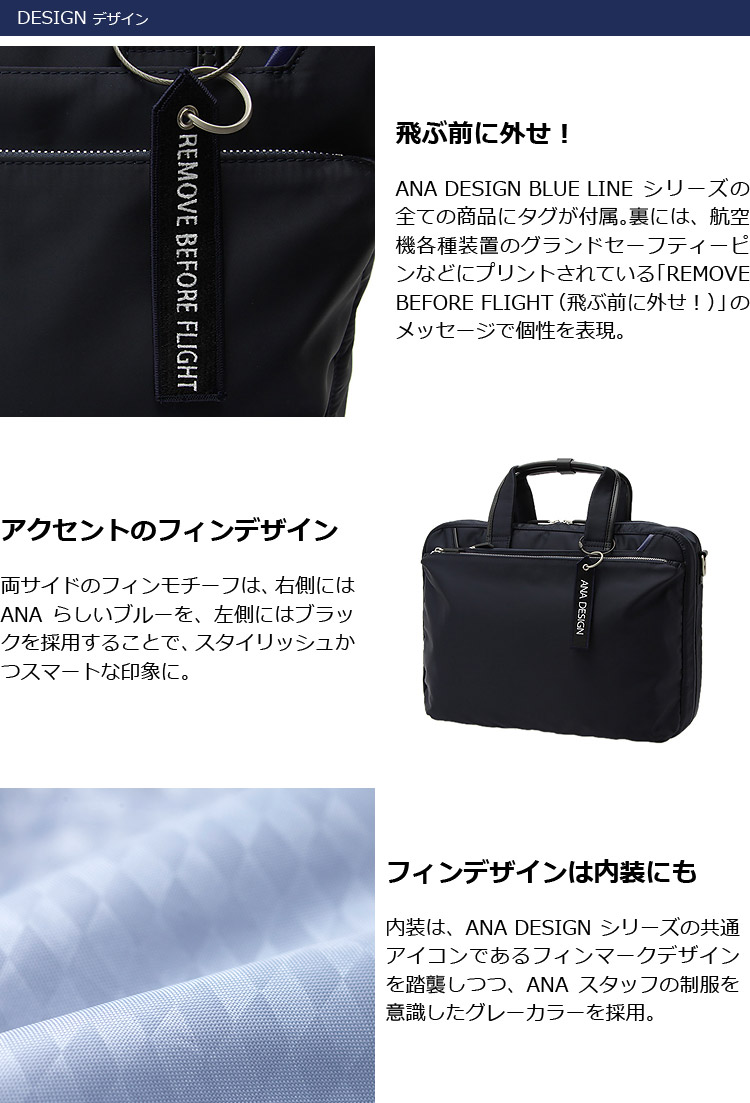 デザインANA DESIGN BLUE LINEシリーズの全ての商品にタグが付属。裏には、航空機各種装置のグランドセーフティーピンなどにプリントされている「REMOVE BEFORE FLIGHT(飛ぶ前に外せ!)」のメッセージで個性を表現 アクセントのフィンデザイン フィンデザインは内装にも
