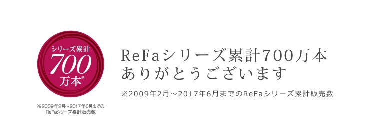 シリーズ累計700万本 ReFaシリーズ累計700万本ありがとうございます ※2009年2月~2017年6月までのReFaシリーズ累計販売数
