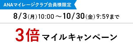 ANAマイレージクラブ会員様限定 8/3(月)10:00~10/30(金)9:59まで 3倍マイルキャンペーン