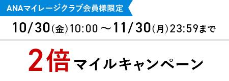 ANAマイレージクラブ会員様限定 10/30(金)10:00~11/30(月)23:59まで 2倍マイルキャンペーン
