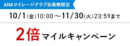 ANAマイレージクラブ会員様限定 10/1(金)10:00~11/30(火)23:59まで 2倍マイルキャンペーン