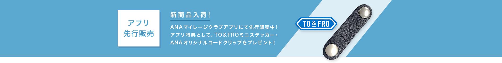 アプリ先行販売 新商品入荷! ANAマイレージクラブアプリにて先行販売中!アプリ特典として、TO&FROミニステッカー・ANAオリジナルコードクリップをプレゼント!