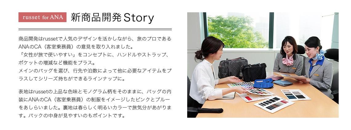 russet for ANA 新商品開発 Story 商品開発はrussetで人気のデザインを活かしながら、旅のプロであるANAのCA(客室乗務員)の意見を取り入れました。「女性が旅で使いやすい」をコンセプトに、ハンドルやストラップ、ポケットの増減など機能をプラス。メインのバッグを選び、行先や泊数によって他に必要なアイテムをプラスしてシリーズ持ちができるラインナップに。表地はrussetの上品な色味とモノグラム柄をそのままに、バッグの内装にANAのCA(客室乗務員)の制服をイメージしたピンクとブルーをあしらいました。裏地は春らしく明るいカラーで旅気分があがります。バックの中身が見やすいのもポイントです。
