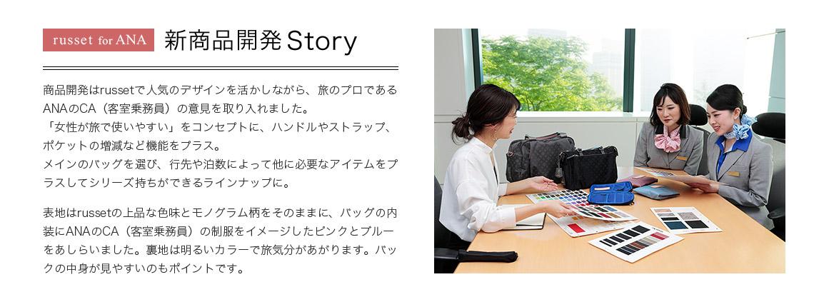russet for ANA 新商品開発 Story 商品開発はrussetで人気のデザインを活かしながら、旅のプロであるANAのCA(客室乗務員)の意見を取り入れました。「女性が旅で使いやすい」をコンセプトに、ハンドルやストラップ、ポケットの増減など機能をプラス。メインのバッグを選び、行先や泊数によって他に必要なアイテムをプラスしてシリーズ持ちができるラインナップに。表地はrussetの上品な色味とモノグラム柄をそのままに、バッグの内装にANAのCA(客室乗務員)の制服をイメージしたピンクとブルーをあしらいました。裏地は明るいカラーで旅気分があがります。バックの中身が見やすいのもポイントです。