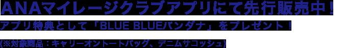 ANAマイレージクラブアプリにて先行販売中! アプリ特典として「BLUE BLUEバンダナ」をプレゼント! (※対象商品:キャリーオントートバッグ、デニムサコッシュ)