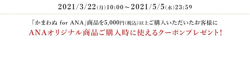 2021/3/22(月)10:00~2021/5/5(水)23:59 「かまわぬ for ANA」商品を5,000円(税込)以上ご購入いただいたお客様にANAオリジナル商品ご購入時に使えるクーポンプレゼント!