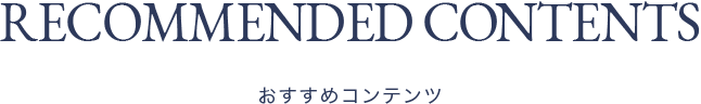 RECOMMENDED CONTENTS おすすめコンテンツ