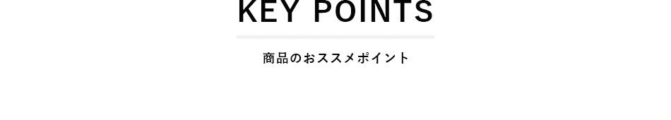 KEY POINTS 商品のおススメポイント