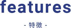 features- 特徴 -