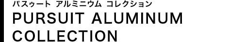 パスゥート アルミニウム コレクション PURSUIT ALUMINUM COLLECTION