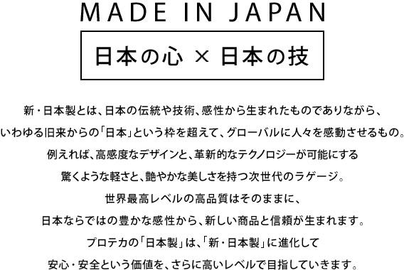 MADE IN JAPAN 日本の心×日本の技新・日本製とは、日本の伝統や技術、感性から生まれたものでありながら、いわゆる旧来からの「日本」という枠を超えて、グローバルに人々を感動させるもの。例えれば、高感度なデザインと、革新的なテクノロジーが可能にする驚くような軽さと、艶やかな美しさを持つ次世代のラゲージ。世界最高レベルの高品質はそのままに、日本ならではの豊かな感性から、新しい商品と信頼が生まれます。プロテカの「日本製」は、「新・日本製」に進化して安心・安全という価値を、さらに高いレベルで目指していきます。