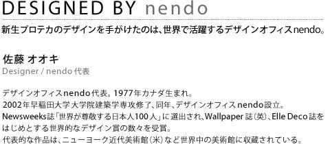 DESIGNED BY nendo 新生プロテカのデザインを手がけたのは、世界で活躍するデザインオフィスnendo。佐藤 オオキ Designer / nendo 代表デザインオフィスnendo代表。 1977年カナダ生まれ。2002年早稲田大学 大学院建築学専攻修了、同年、デザインオフィスnendo設立。Newsweeks誌「世界が尊敬する日本人100人」に選出され、Wallpaper誌(英)、Elle Deco誌をはじめとする世界的なデザイン賞の数々を受賞。代表的な作品は、ニューヨーク近代美術館(米)など世界中の美術館に収蔵されている。