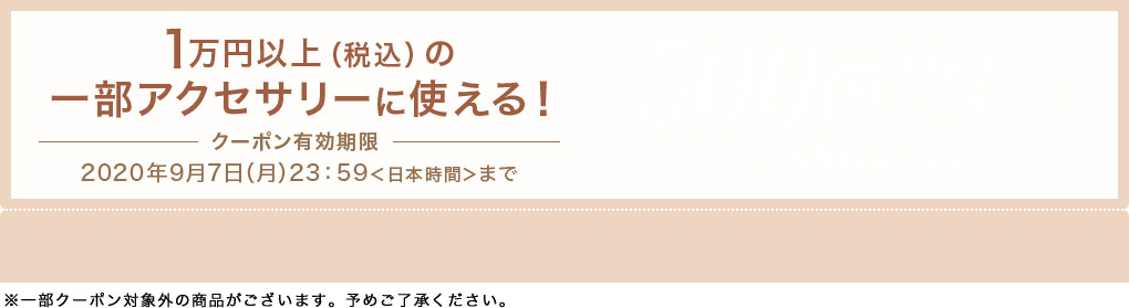 1万円以上(税込)の一部アクセサリーに使える! クーポン有効期限 2020年9月7日(月)23:59<日本時間>まで ※一部クーポン対象外の商品がございます。予めご了承ください。