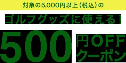 対象の5,000円以上(税込)のゴルフグッズに使える! 500円OFFクーポン