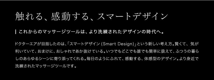 触れる、感動する、スマートデザイン これからのマッサージツールは、より洗練されたデザインの時代へ。 ドクターエアが目指したのは、「スマートデザイン (Smart Design)」という新しい考え方。賢くて、気が利いていて、おまけに、おしゃれであか抜けている。いつでもどこでも誰でも簡単に扱えて、ふつうの暮らしのあらゆるシーンに寄り添ってくれる。毎日のようにふれて、感動する、体感型のデザイン。より身近で洗練されたマッサージツールです。