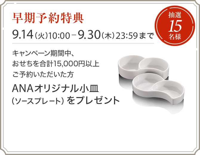 早期予約特典 9.14(火)10:00ー9.30(木)23:59まで キャンペーン期間中、おせちを合計15,000円以上ご予約いただいた方に、抽選15名様へANAオリジナル小皿(ソースプレート)をプレゼント