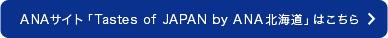 ANAサイト「Tastes of JAPAN by ANA北海道」はこちら