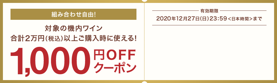 組み合わせ自由!対象の機内ワイン合計2万円(税込)以上ご購入時に使える!1,000円OFFクーポン 有効期限 2020年12月27日(日)23:59<日本時間>まで