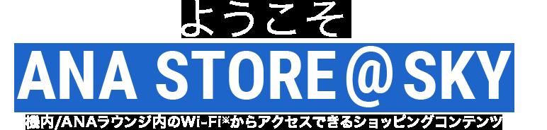 ようこそANA STORE@SKYへ 機内/ANAラウンジ内のWi-Fi※からアクセスできるショッピングコンテンツ