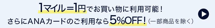 1マイル=1円でお買い物に利用可能!さらにANAカードのご利用なら5%OFF!(一部商品を除く)